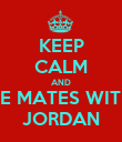 KEEP CALM AND BE MATES WITH JORDAN - Personalised Poster large