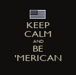 KEEP CALM AND BE 'MERICAN - Personalised Poster large