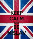 KEEP CALM AND BE MISLAV - Personalised Poster large