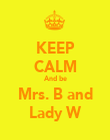 KEEP CALM And be Mrs. B and Lady W - Personalised Poster large