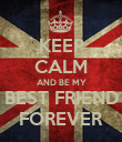 KEEP CALM AND BE MY BEST FRIEND FOREVER - Personalised Poster large