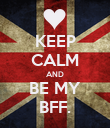 KEEP CALM AND BE MY BFF. - Personalised Poster large