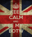 KEEP CALM AND  BE MY  BOTW - Personalised Poster large