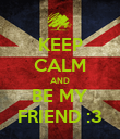 KEEP CALM AND BE MY FRIEND :3 - Personalised Poster large
