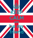 KEEP CALM AND be my friend - Personalised Poster large