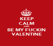 KEEP CALM AND BE MY FUCKIN VALENTINE - Personalised Poster large