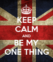 KEEP CALM AND BE MY ONE THING - Personalised Poster large