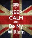 KEEP CALM AND Be My William - Personalised Poster large