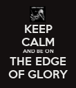 KEEP CALM AND BE ON THE EDGE OF GLORY - Personalised Poster large