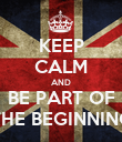 KEEP CALM AND BE PART OF THE BEGINNING - Personalised Poster large