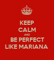KEEP CALM AND BE PERFECT LIKE MARIANA  - Personalised Poster large