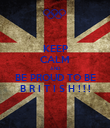 KEEP CALM AND BE PROUD TO BE B R I T I S H ! ! ! - Personalised Poster large