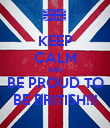 KEEP CALM AND BE PROUD TO BE BRITISH!!! - Personalised Poster large