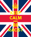 KEEP CALM AND BE RACIST - Personalised Poster large