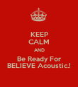 KEEP CALM AND Be Ready For BELIEVE Acoustic.! - Personalised Poster large