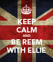 KEEP CALM AND BE REEM WITH ELLIE - Personalised Poster large