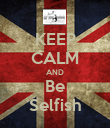 KEEP CALM AND Be Selfish - Personalised Poster large