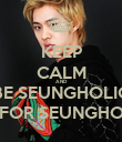 KEEP CALM AND BE SEUNGHOLIC FOR SEUNGHO - Personalised Poster small
