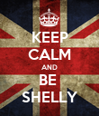 KEEP CALM AND BE  SHELLY - Personalised Poster large