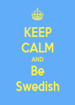 KEEP CALM AND Be Swedish - Personalised Poster large