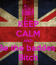 KEEP CALM AND Be the baddest Bitch - Personalised Poster large