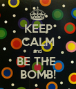 KEEP CALM and  BE THE  BOMB! - Personalised Poster large