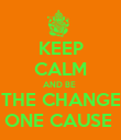 KEEP CALM AND BE   THE CHANGE  ONE CAUSE  - Personalised Poster small