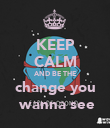 KEEP CALM AND BE THE change you  wanna see - Personalised Poster large