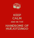 KEEP CALM AND BE THE HANDSOME OF HUEJOTZINGO - Personalised Poster large