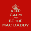 KEEP CALM AND BE THE MAC DADDY - Personalised Poster small