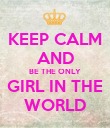 KEEP CALM AND BE THE ONLY GIRL IN THE WORLD - Personalised Poster large