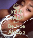 KEEP CALM AND Be true Always - Personalised Poster large