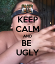 KEEP CALM AND BE  UGLY - Personalised Poster large