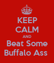 KEEP CALM AND Beat Some Buffalo Ass  - Personalised Poster large