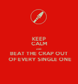 KEEP CALM AND  BEAT THE CRAP OUT  OF EVERY SINGLE ONE - Personalised Poster large