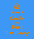 KEEP CALM AND Beat The Dawgs - Personalised Poster large