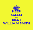 KEEP CALM AND BEAT WILLIAM SMITH - Personalised Poster large