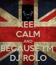 KEEP CALM AND BECAUSE I'M  DJ ROLO - Personalised Poster small
