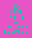 KEEP CALM AND become a LandShark - Personalised Poster large