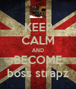 KEEP CALM AND BECOME boss strapz - Personalised Poster large