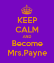 KEEP CALM AND Become Mrs.Payne - Personalised Poster large