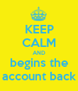 KEEP CALM AND begins the account back - Personalised Poster large