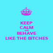 KEEP CALM AND BEHAVE LIKE THE BITCHES - Personalised Poster large