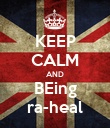 KEEP CALM AND BEing ra-heal - Personalised Poster large