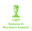 Keep  Calm And  Believe In Northern Ireland  - Personalised Poster large