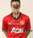 KEEP CALM AND  believe in    Robin van Persie - Personalised Poster large