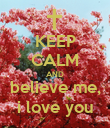 KEEP CALM AND believe me, i love you - Personalised Poster large