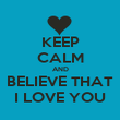 KEEP CALM AND BELIEVE THAT I LOVE YOU - Personalised Poster large