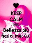 KEEP CALM AND Bellezza più fica di me. ù.ù - Personalised Poster large