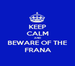 KEEP CALM AND BEWARE OF THE FRANA - Personalised Poster large